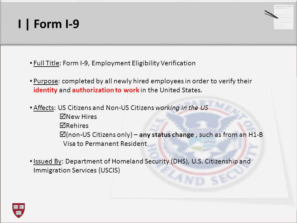I | Form I-9 Full Title: Form I-9, Employment Eligibility Verification Purpose: completed by all newly hired employees in order to verify their identity and authorization to work in the United States.
