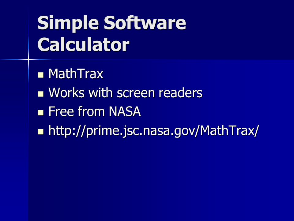 Simple Software Calculator MathTrax MathTrax Works with screen readers Works with screen readers Free from NASA Free from NASA http://prime.jsc.nasa.gov/MathTrax/ http://prime.jsc.nasa.gov/MathTrax/