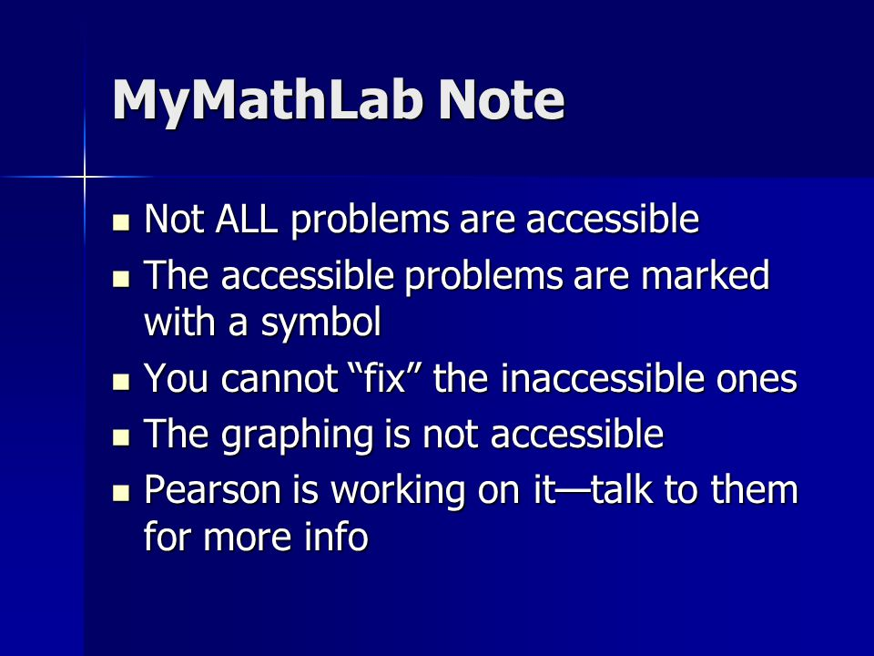 MyMathLab Note Not ALL problems are accessible Not ALL problems are accessible The accessible problems are marked with a symbol The accessible problems are marked with a symbol You cannot fix the inaccessible ones You cannot fix the inaccessible ones The graphing is not accessible The graphing is not accessible Pearson is working on it—talk to them for more info Pearson is working on it—talk to them for more info