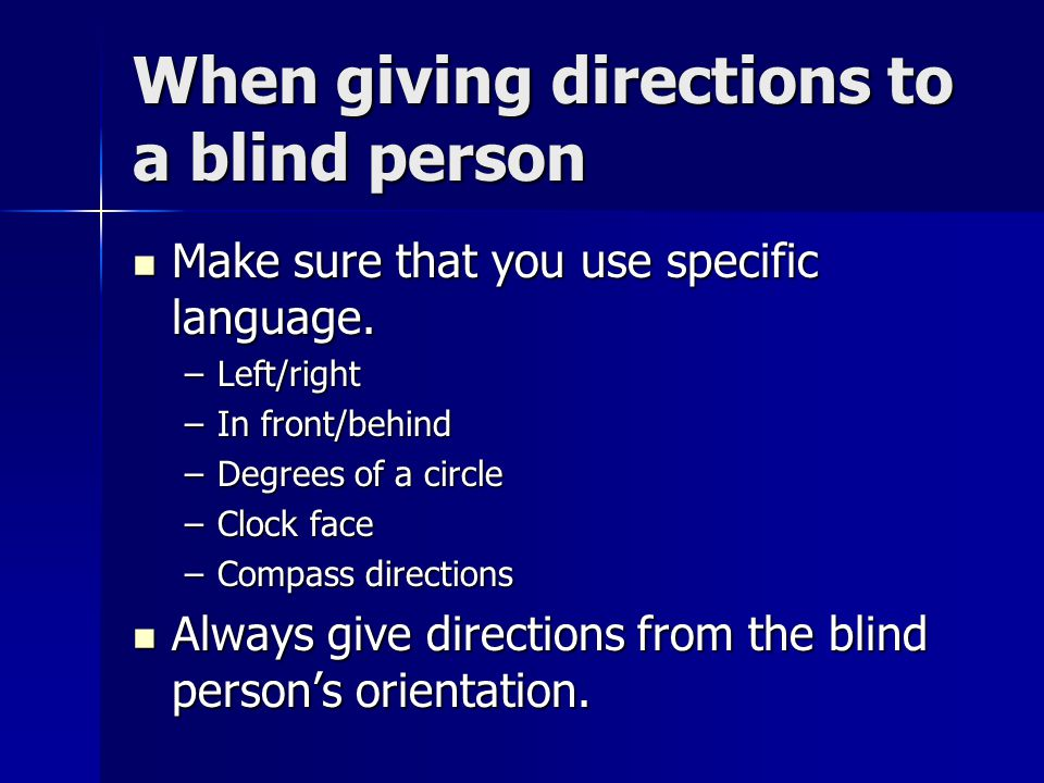 When giving directions to a blind person Make sure that you use specific language.