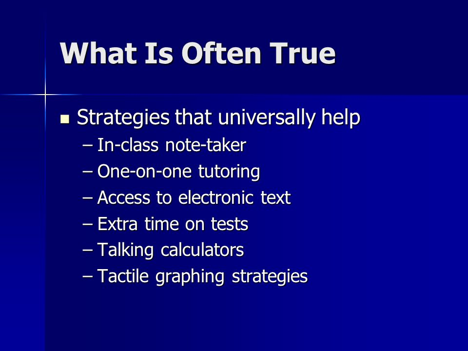 What Is Often True Strategies that universally help Strategies that universally help –In-class note-taker –One-on-one tutoring –Access to electronic text –Extra time on tests –Talking calculators –Tactile graphing strategies