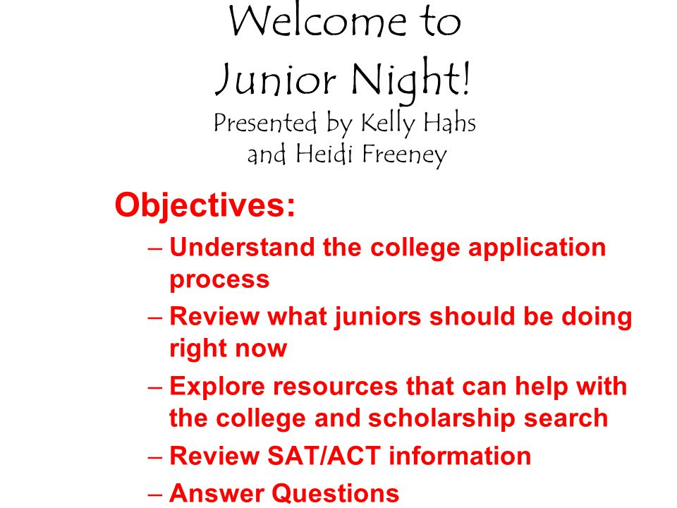 Welcome to Junior Night! Presented by Kelly Hahs and Heidi Freeney Objectives: –Understand the college application process –Review what juniors should