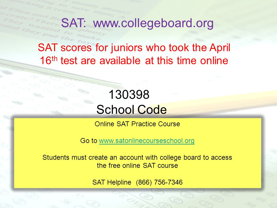 SAT: www.collegeboard.org SAT scores for juniors who took the April 16 th test are available at this time online 130398 School Code Online SAT Practic