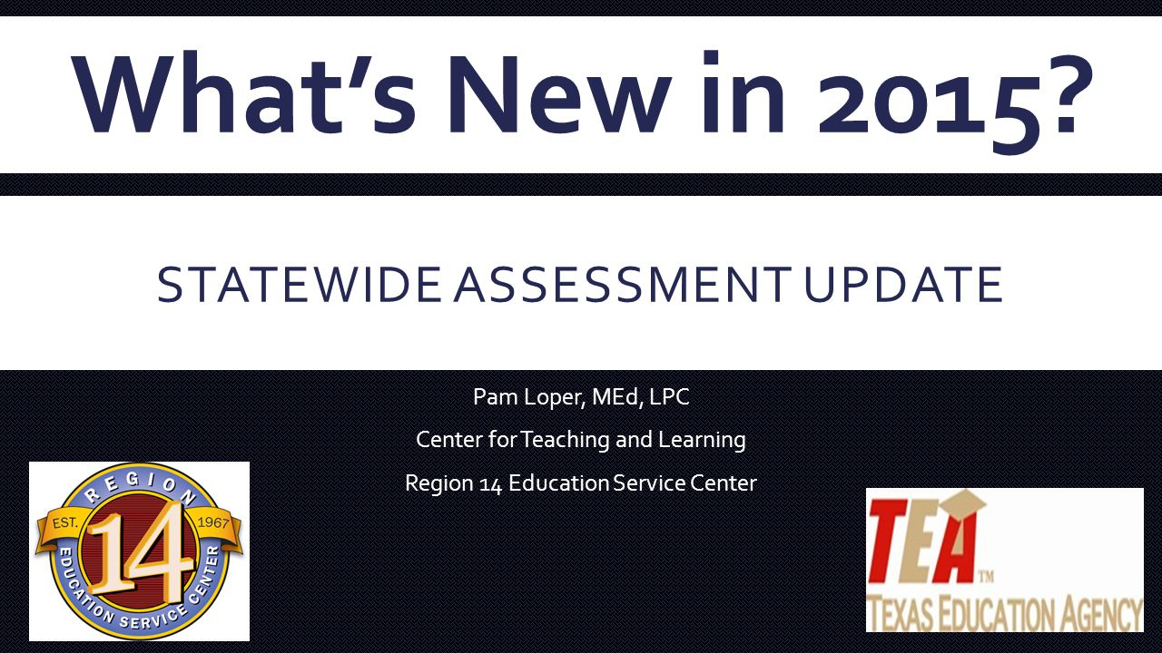 STATEWIDE ASSESSMENT UPDATE Pam Loper, MEd, LPC Center for Teaching and Learning Region 14 Education Service Center What's New in 2015