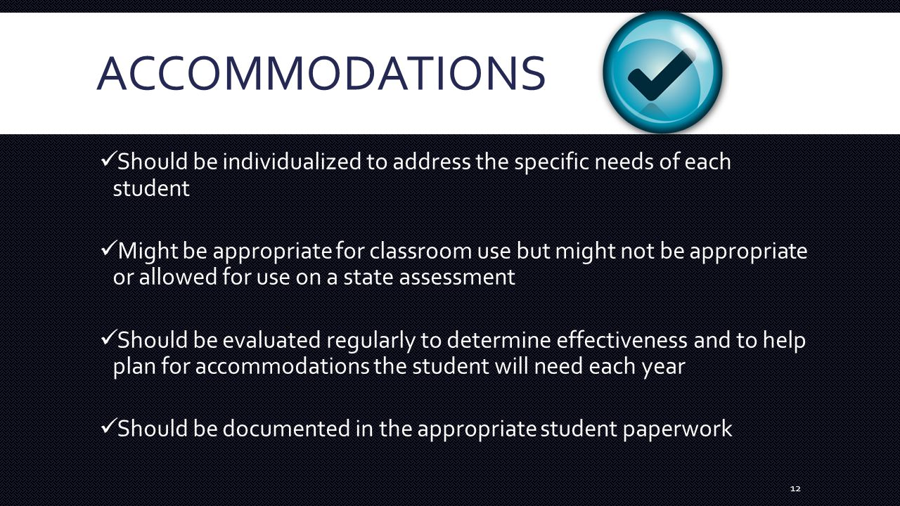 ACCOMMODATIONS Should be individualized to address the specific needs of each student Might be appropriate for classroom use but might not be appropriate or allowed for use on a state assessment Should be evaluated regularly to determine effectiveness and to help plan for accommodations the student will need each year Should be documented in the appropriate student paperwork 12