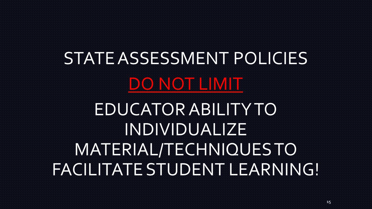 15 STATE ASSESSMENT POLICIES DO NOT LIMIT EDUCATOR ABILITY TO INDIVIDUALIZE MATERIAL/TECHNIQUES TO FACILITATE STUDENT LEARNING!