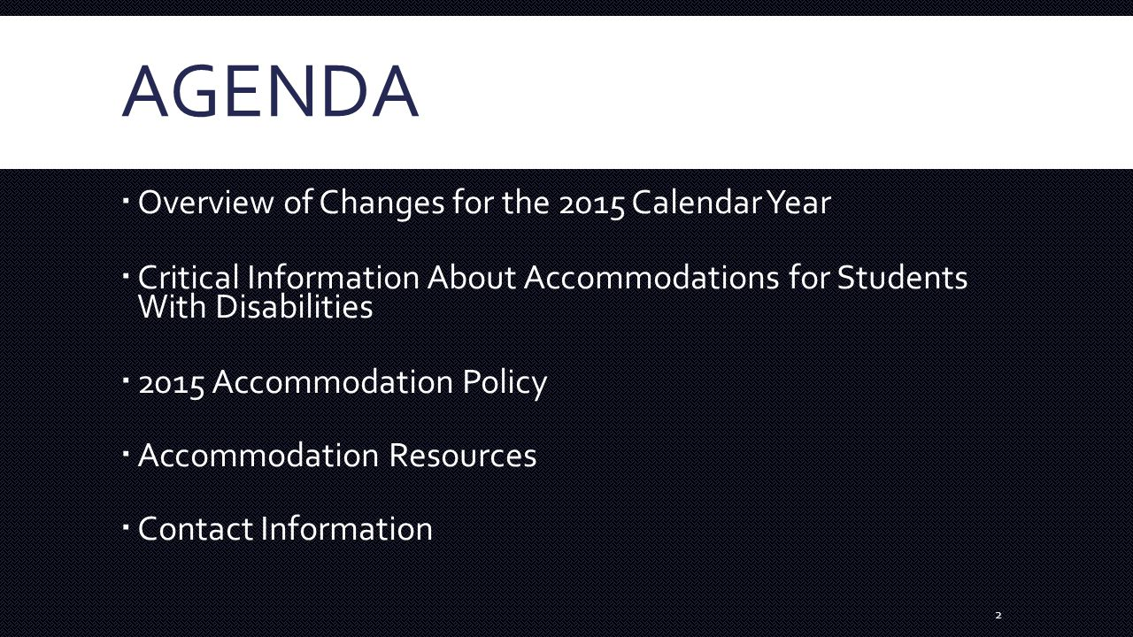 AGENDA  Overview of Changes for the 2015 Calendar Year  Critical Information About Accommodations for Students With Disabilities  2015 Accommodation Policy  Accommodation Resources  Contact Information 2