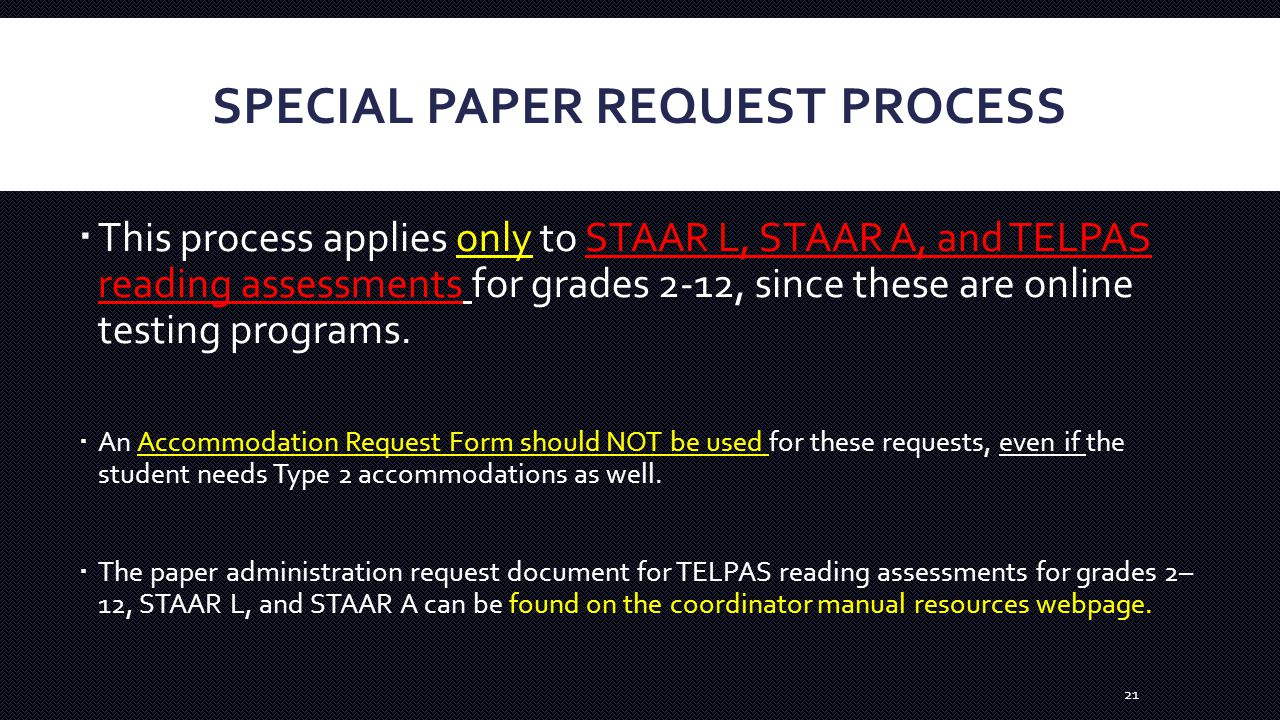 SPECIAL PAPER REQUEST PROCESS  This process applies only to STAAR L, STAAR A, and TELPAS reading assessments for grades 2-12, since these are online testing programs.
