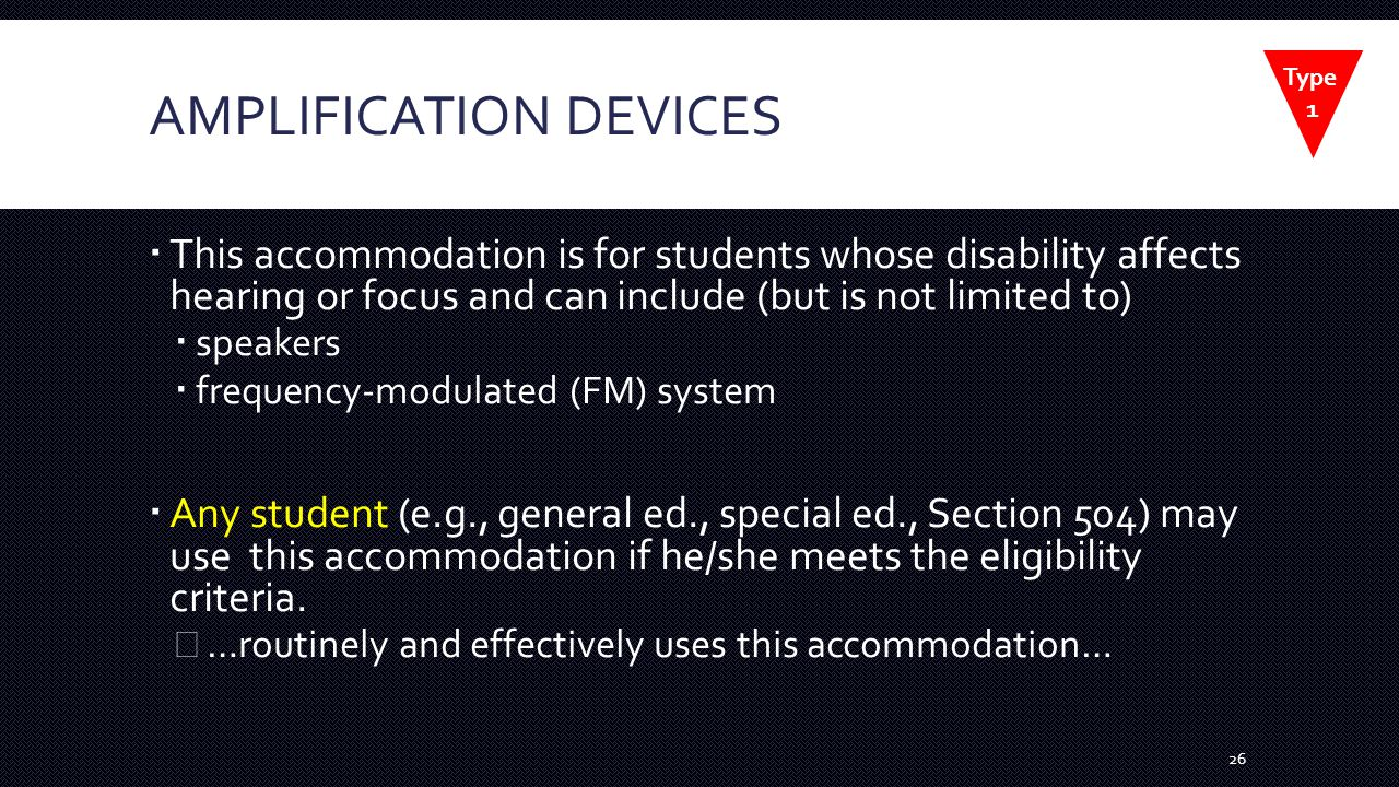 AMPLIFICATION DEVICES  This accommodation is for students whose disability affects hearing or focus and can include (but is not limited to)  speakers  frequency-modulated (FM) system  Any student (e.g., general ed., special ed., Section 504) may use this accommodation if he/she meets the eligibility criteria.