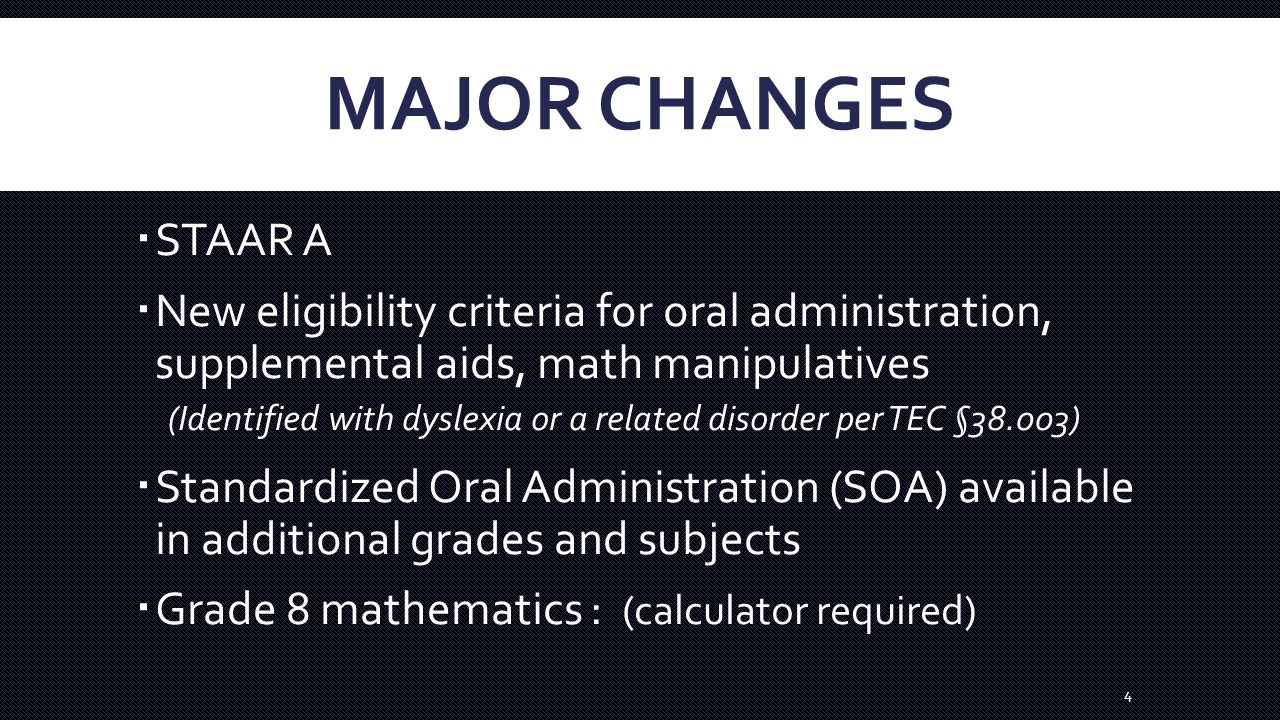 MAJOR CHANGES  STAAR A  New eligibility criteria for oral administration, supplemental aids, math manipulatives (Identified with dyslexia or a related disorder per TEC §38.003)  Standardized Oral Administration (SOA) available in additional grades and subjects  Grade 8 mathematics : (calculator required) 4