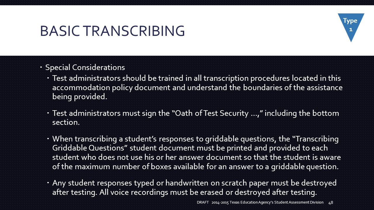 BASIC TRANSCRIBING  Special Considerations  Test administrators should be trained in all transcription procedures located in this accommodation policy document and understand the boundaries of the assistance being provided.