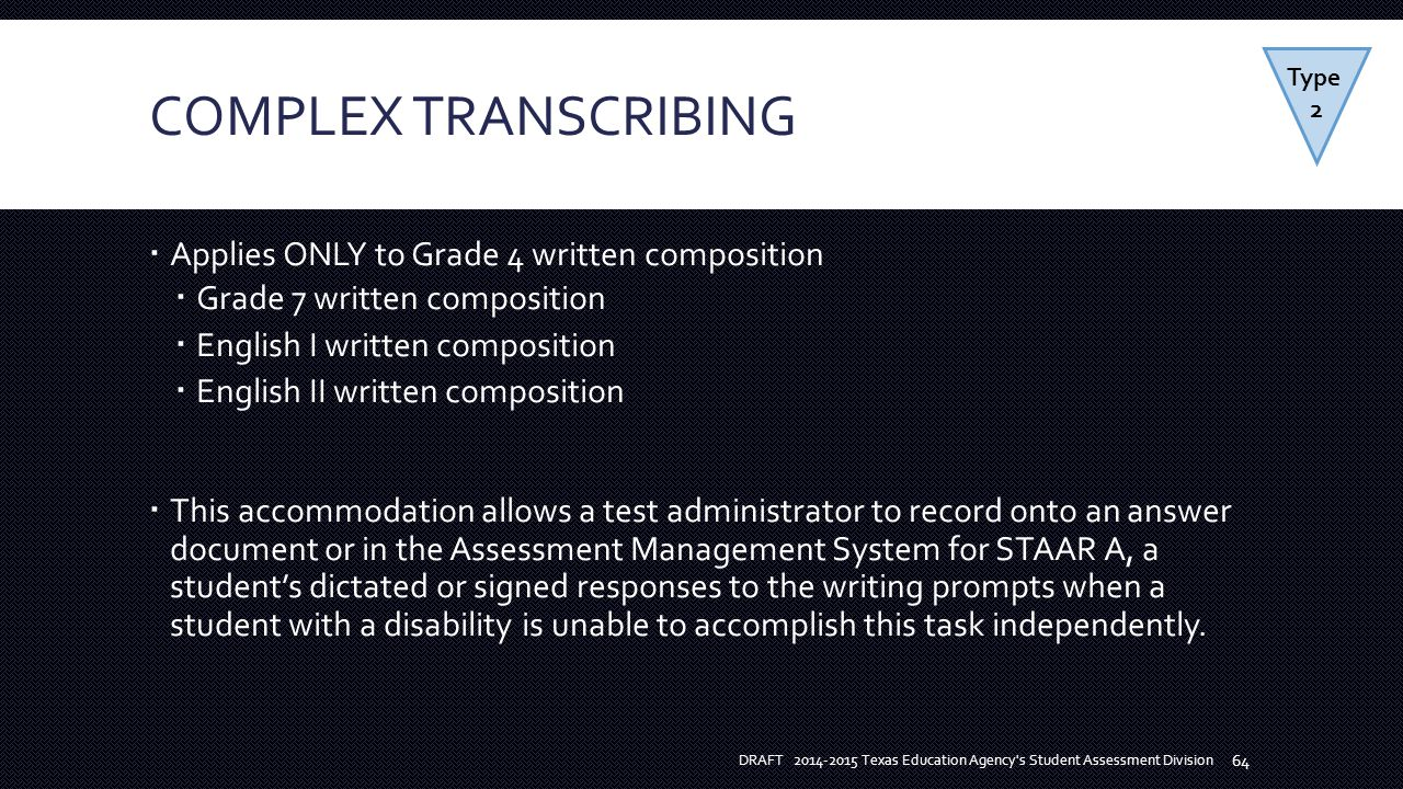 COMPLEX TRANSCRIBING  Applies ONLY to Grade 4 written composition  Grade 7 written composition  English I written composition  English II written composition  This accommodation allows a test administrator to record onto an answer document or in the Assessment Management System for STAAR A, a student's dictated or signed responses to the writing prompts when a student with a disability is unable to accomplish this task independently.