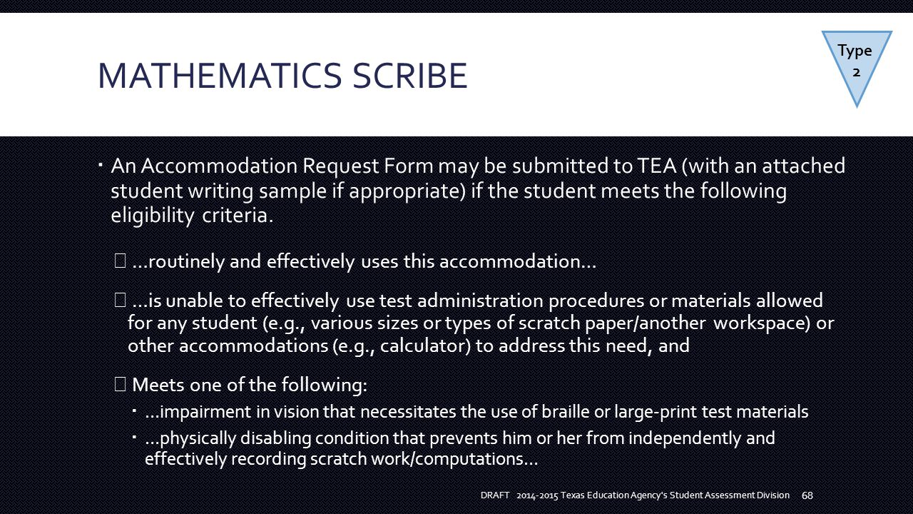 MATHEMATICS SCRIBE  An Accommodation Request Form may be submitted to TEA (with an attached student writing sample if appropriate) if the student meets the following eligibility criteria.