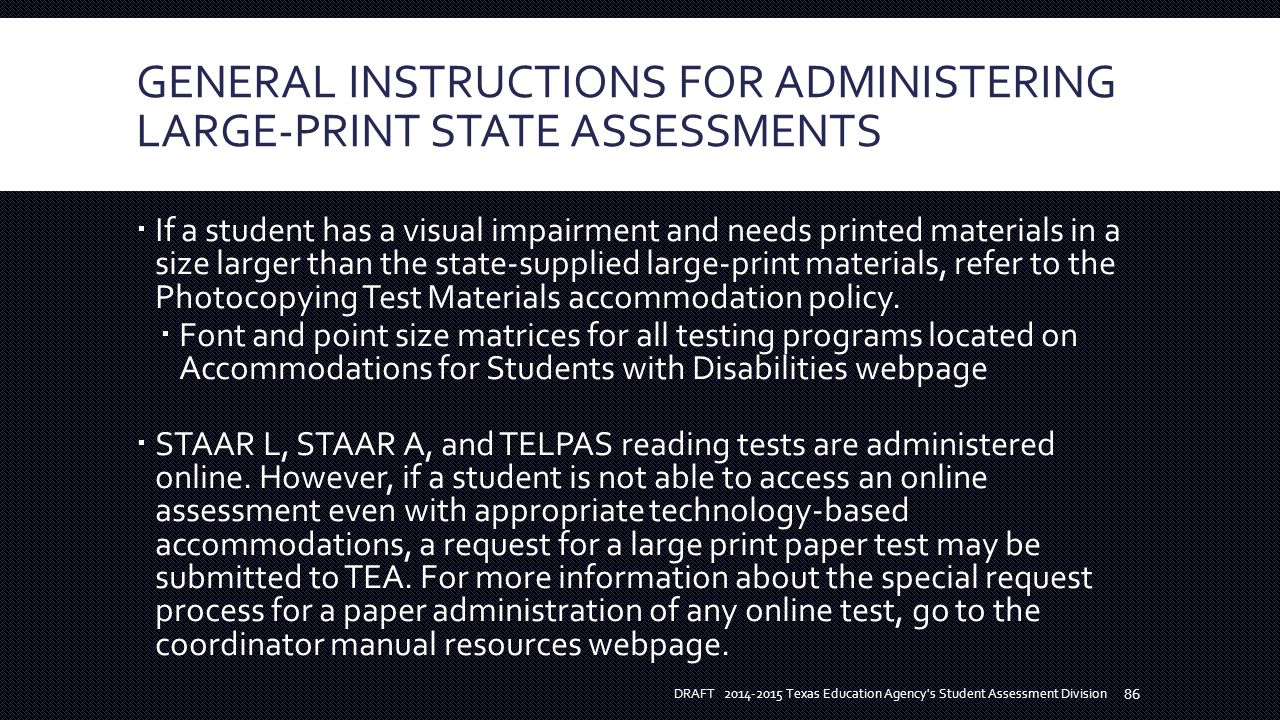 GENERAL INSTRUCTIONS FOR ADMINISTERING LARGE-PRINT STATE ASSESSMENTS  If a student has a visual impairment and needs printed materials in a size larger than the state-supplied large-print materials, refer to the Photocopying Test Materials accommodation policy.