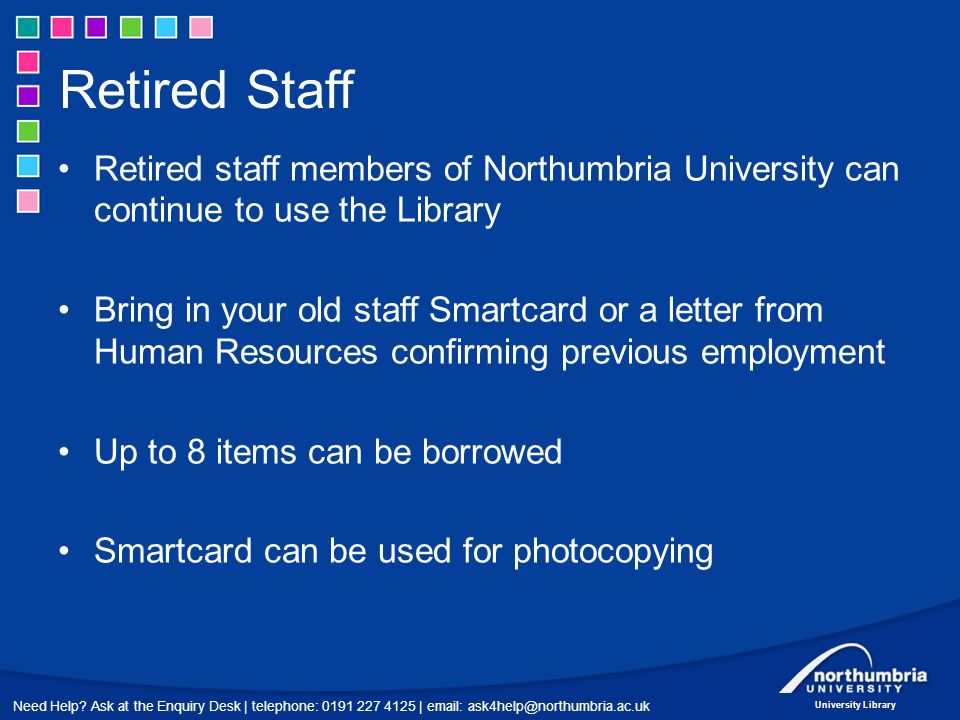 Need Help? Ask at the Enquiry Desk | telephone: 0191 227 4125 | email: ask4help@northumbria.ac.uk University Library Retired Staff Retired staff membe