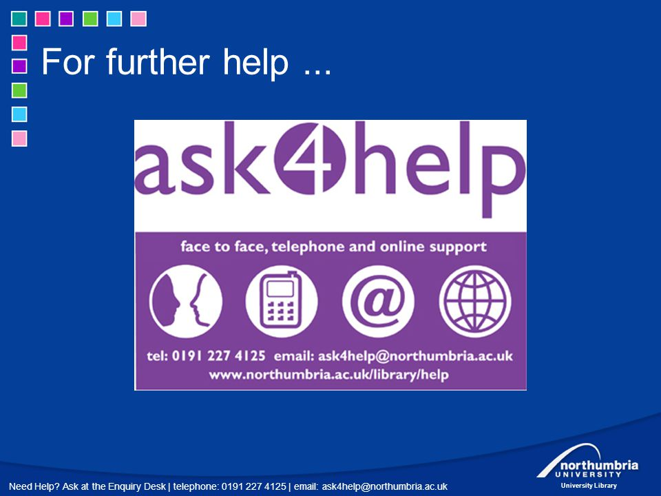 Need Help? Ask at the Enquiry Desk | telephone: 0191 227 4125 | email: ask4help@northumbria.ac.uk University Library For further help...