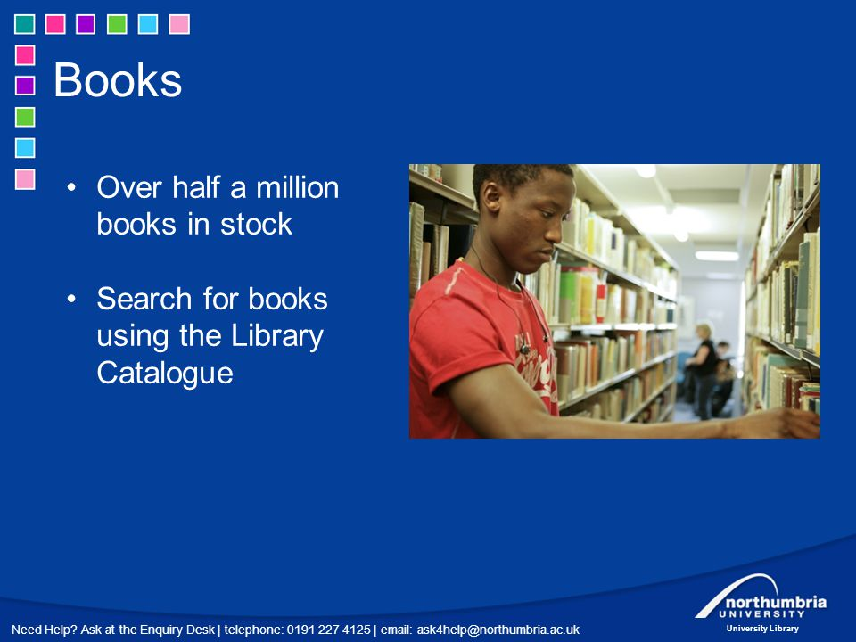 Need Help? Ask at the Enquiry Desk | telephone: 0191 227 4125 | email: ask4help@northumbria.ac.uk University Library Books Over half a million books i