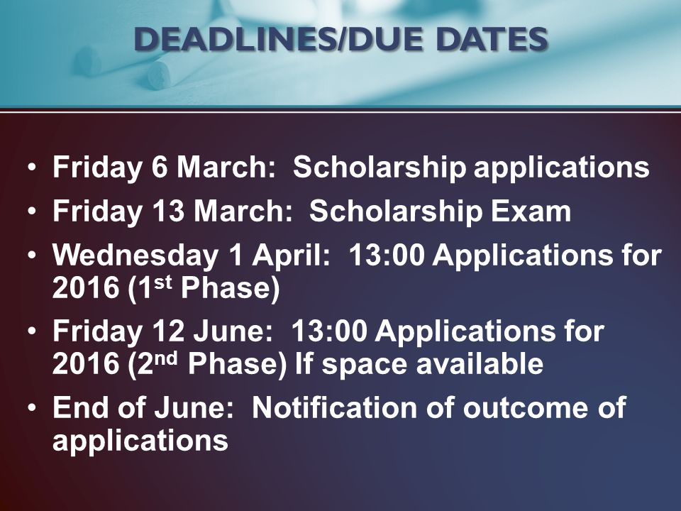 Friday 6 March: Scholarship applications Friday 13 March: Scholarship Exam Wednesday 1 April: 13:00 Applications for 2016 (1 st Phase) Friday 12 June: