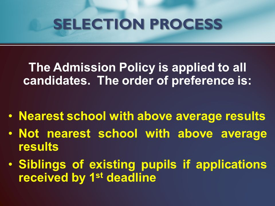 The Admission Policy is applied to all candidates. The order of preference is: Nearest school with above average results Not nearest school with above
