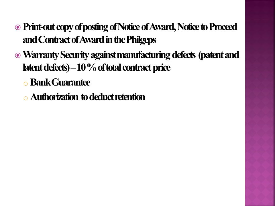  Print-out copy of posting of Notice of Award, Notice to Proceed and Contract of Award in the Philgeps  Warranty Security against manufacturing defects (patent and latent defects) – 10 % of total contract price o Bank Guarantee o Authorization to deduct retention