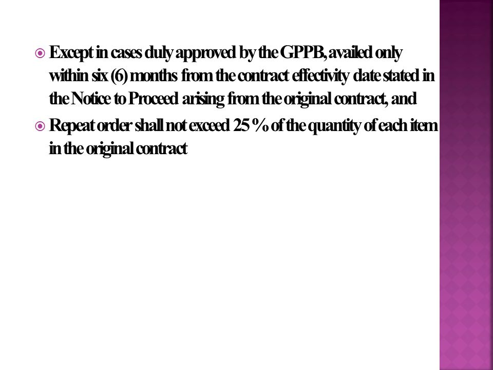  Except in cases duly approved by the GPPB, availed only within six (6) months from the contract effectivity date stated in the Notice to Proceed arising from the original contract, and  Repeat order shall not exceed 25 % of the quantity of each item in the original contract