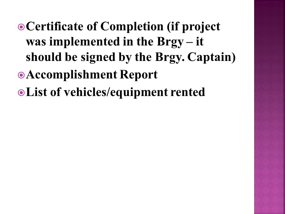  Certificate of Completion (if project was implemented in the Brgy – it should be signed by the Brgy.
