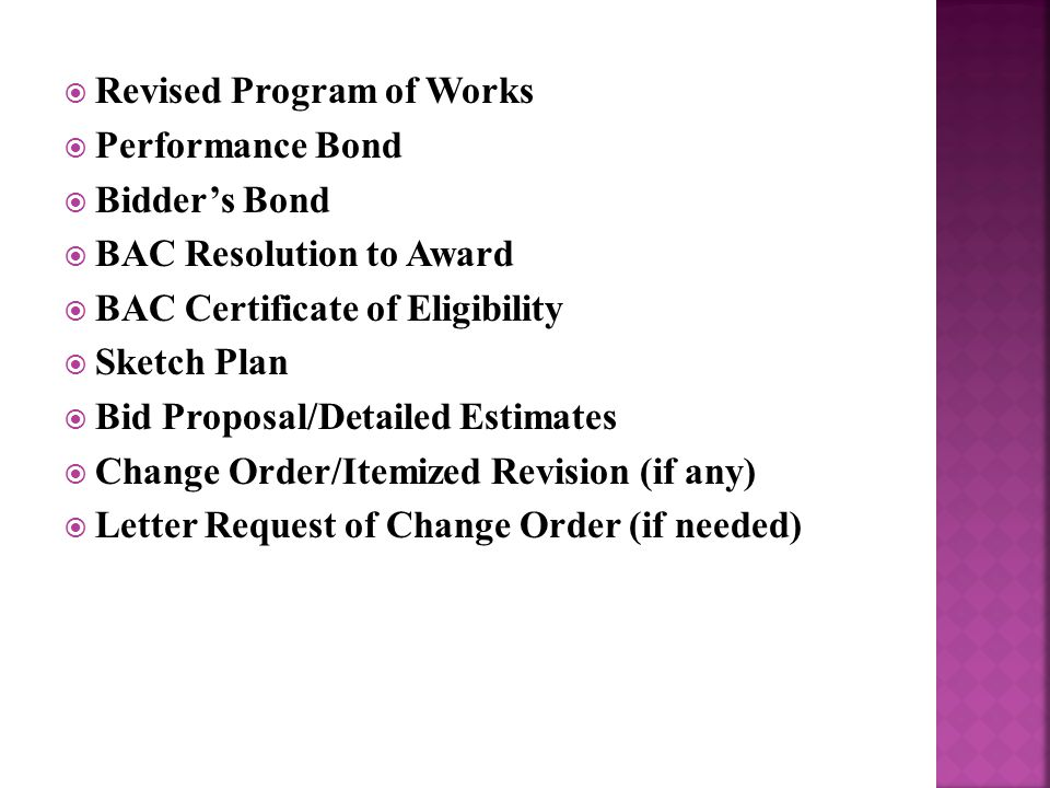  Revised Program of Works  Performance Bond  Bidder's Bond  BAC Resolution to Award  BAC Certificate of Eligibility  Sketch Plan  Bid Proposal/Detailed Estimates  Change Order/Itemized Revision (if any)  Letter Request of Change Order (if needed)