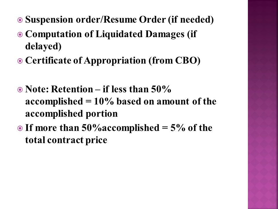  Suspension order/Resume Order (if needed)  Computation of Liquidated Damages (if delayed)  Certificate of Appropriation (from CBO)  Note: Retention – if less than 50% accomplished = 10% based on amount of the accomplished portion  If more than 50%accomplished = 5% of the total contract price