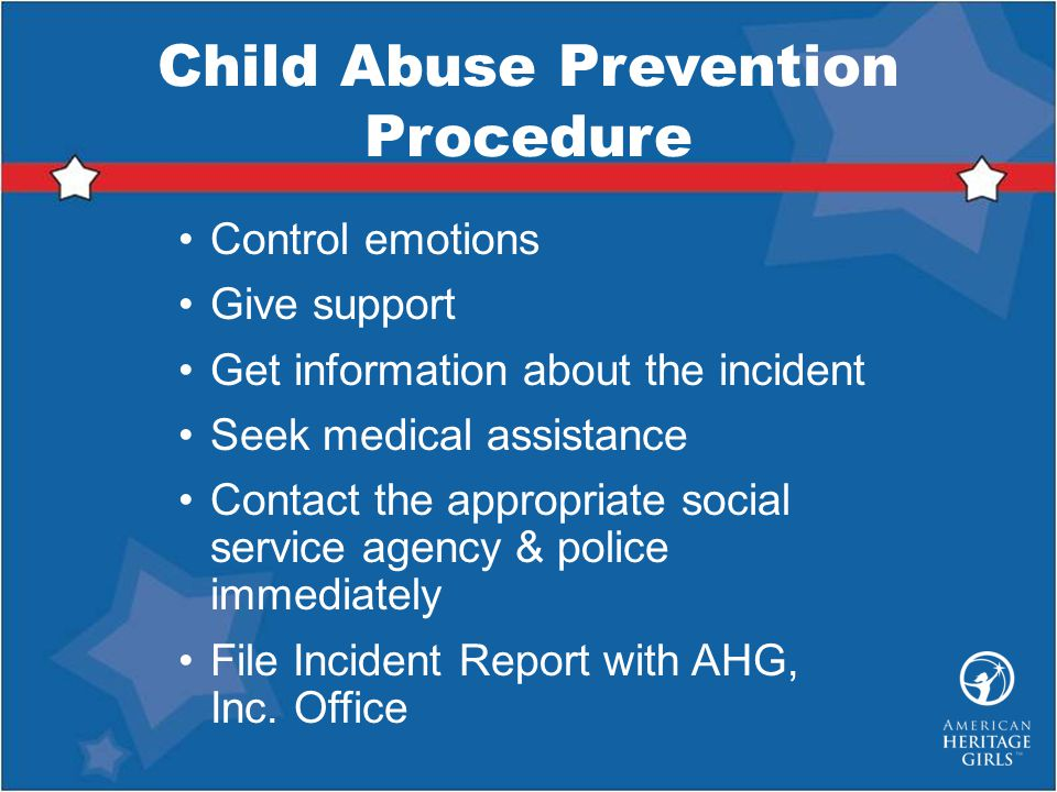 Child Abuse Prevention Procedure Control emotions Give support Get information about the incident Seek medical assistance Contact the appropriate social service agency & police immediately File Incident Report with AHG, Inc.