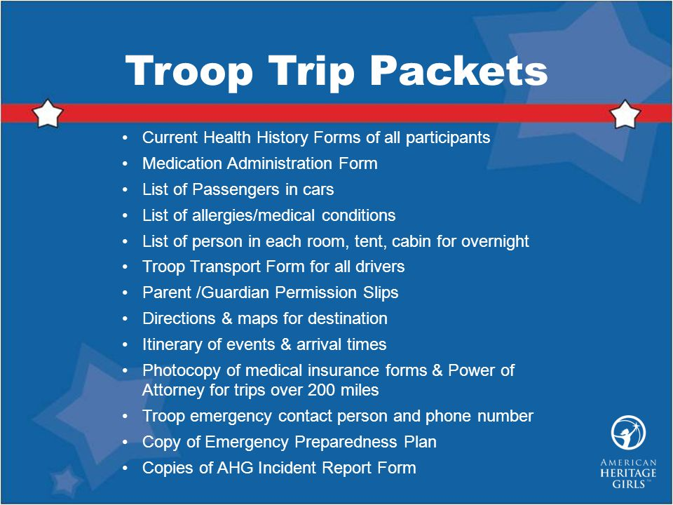 Troop Trip Packets Current Health History Forms of all participants Medication Administration Form List of Passengers in cars List of allergies/medical conditions List of person in each room, tent, cabin for overnight Troop Transport Form for all drivers Parent /Guardian Permission Slips Directions & maps for destination Itinerary of events & arrival times Photocopy of medical insurance forms & Power of Attorney for trips over 200 miles Troop emergency contact person and phone number Copy of Emergency Preparedness Plan Copies of AHG Incident Report Form