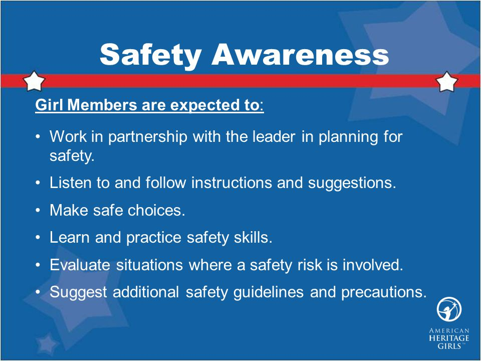 Safety Awareness Girl Members are expected to: Work in partnership with the leader in planning for safety.