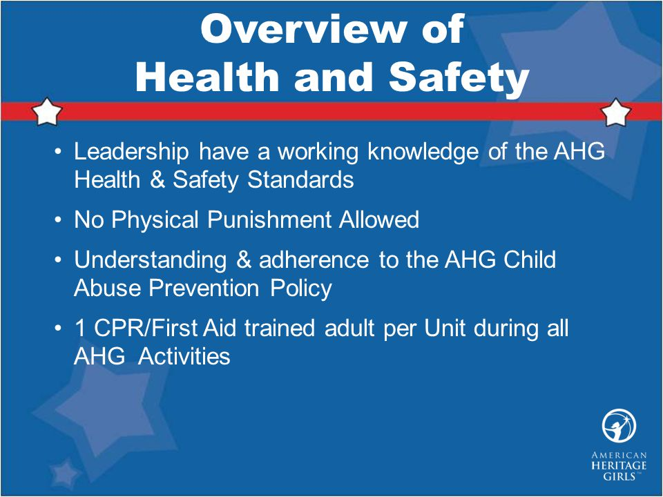 Overview of Health and Safety Leadership have a working knowledge of the AHG Health & Safety Standards No Physical Punishment Allowed Understanding & adherence to the AHG Child Abuse Prevention Policy 1 CPR/First Aid trained adult per Unit during all AHG Activities