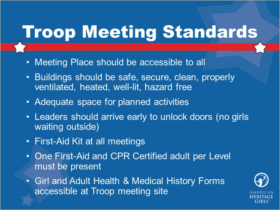 Troop Meeting Standards Meeting Place should be accessible to all Buildings should be safe, secure, clean, properly ventilated, heated, well-lit, hazard free Adequate space for planned activities Leaders should arrive early to unlock doors (no girls waiting outside) First-Aid Kit at all meetings One First-Aid and CPR Certified adult per Level must be present Girl and Adult Health & Medical History Forms accessible at Troop meeting site