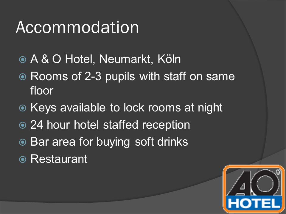 Accommodation  A & O Hotel, Neumarkt, Köln  Rooms of 2-3 pupils with staff on same floor  Keys available to lock rooms at night  24 hour hotel sta