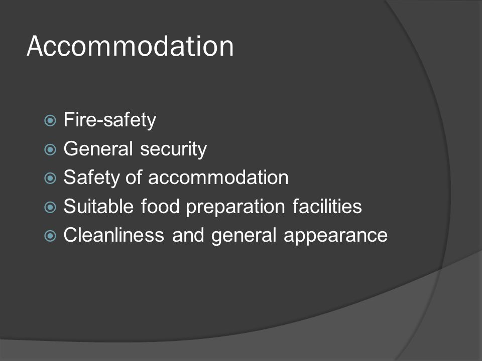 Accommodation  Fire-safety  General security  Safety of accommodation  Suitable food preparation facilities  Cleanliness and general appearance