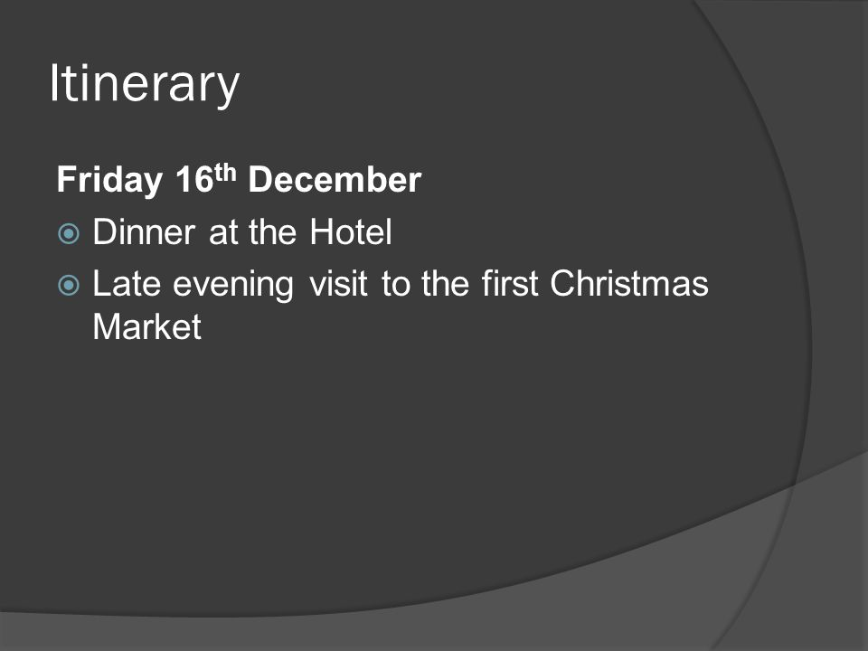 Itinerary Friday 16 th December  Dinner at the Hotel  Late evening visit to the first Christmas Market