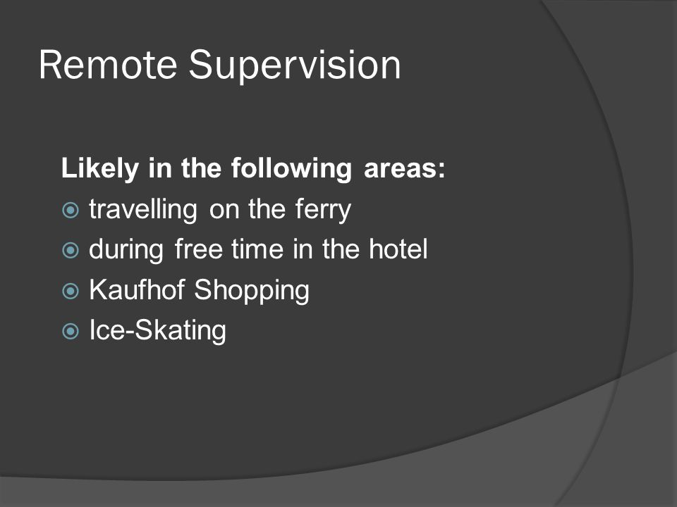 Remote Supervision Likely in the following areas:  travelling on the ferry  during free time in the hotel  Kaufhof Shopping  Ice-Skating
