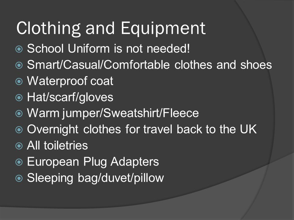 Clothing and Equipment  School Uniform is not needed!  Smart/Casual/Comfortable clothes and shoes  Waterproof coat  Hat/scarf/gloves  Warm jumper