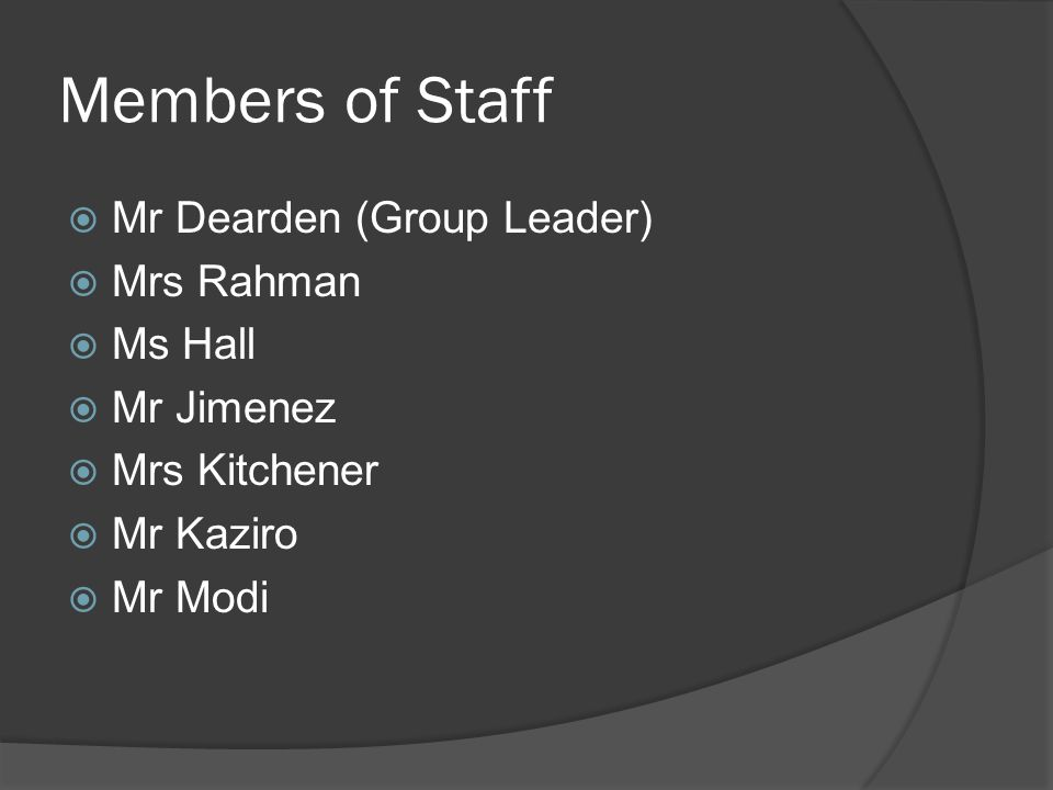 Members of Staff  Mr Dearden (Group Leader)  Mrs Rahman  Ms Hall  Mr Jimenez  Mrs Kitchener  Mr Kaziro  Mr Modi