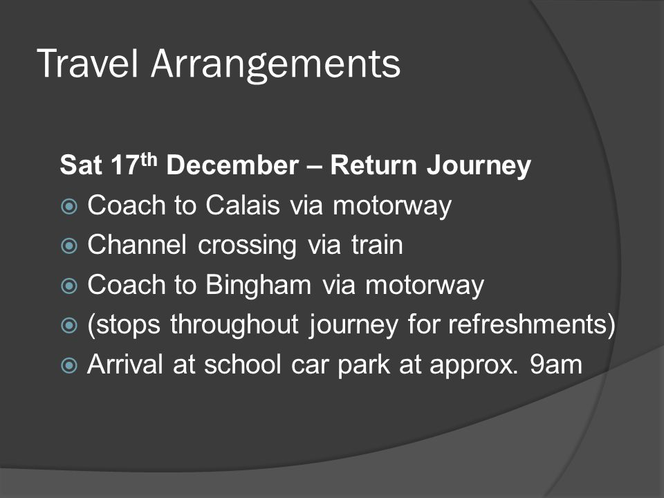 Travel Arrangements Sat 17 th December – Return Journey  Coach to Calais via motorway  Channel crossing via train  Coach to Bingham via motorway 