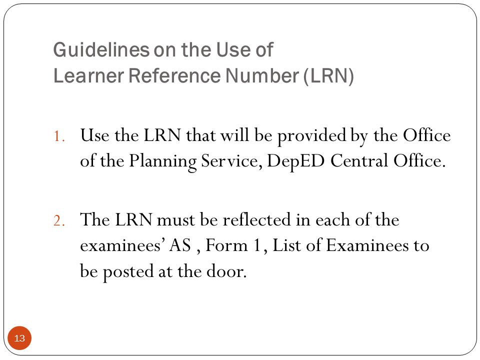 Guidelines on the Use of Learner Reference Number (LRN) 13 1. Use the LRN that will be provided by the Office of the Planning Service, DepED Central O