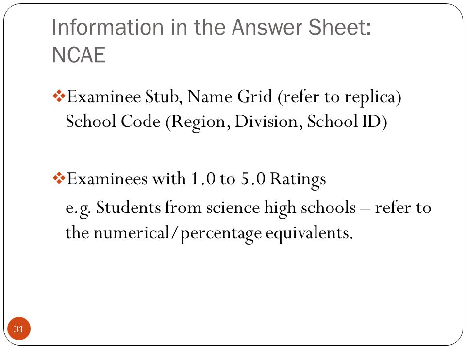 Information in the Answer Sheet: NCAE 31  Examinee Stub, Name Grid (refer to replica) School Code (Region, Division, School ID)  Examinees with 1.0
