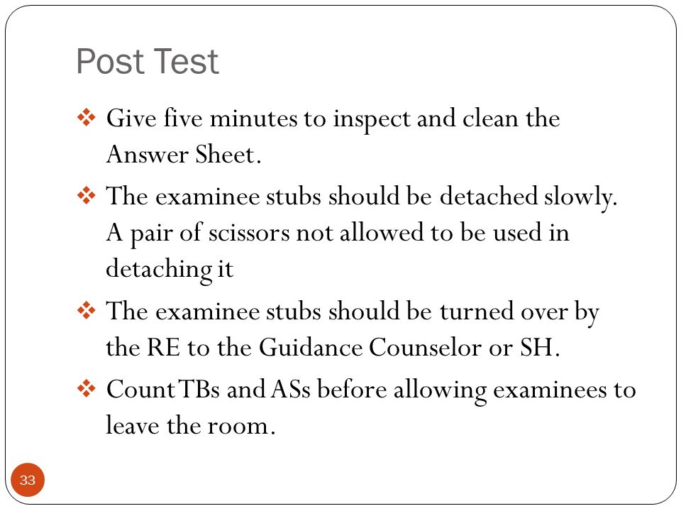 Post Test 33  Give five minutes to inspect and clean the Answer Sheet.  The examinee stubs should be detached slowly. A pair of scissors not allowed