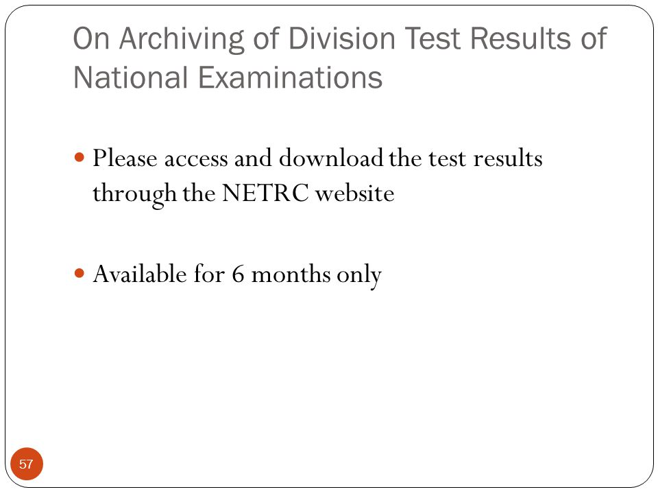 On Archiving of Division Test Results of National Examinations 57 Please access and download the test results through the NETRC website Available for 6 months only