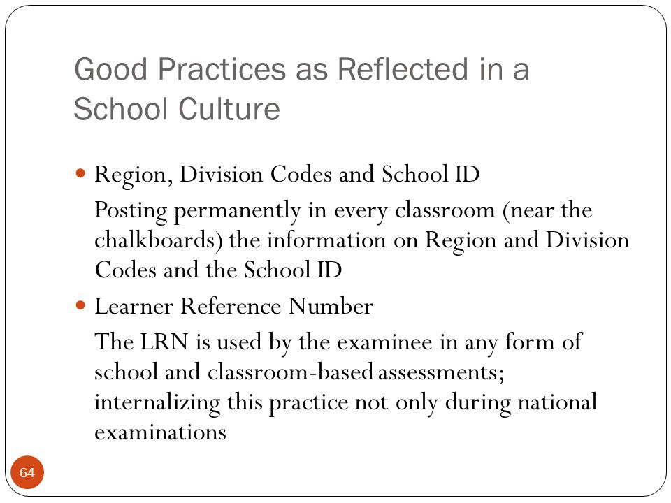 Good Practices as Reflected in a School Culture 64 Region, Division Codes and School ID Posting permanently in every classroom (near the chalkboards)