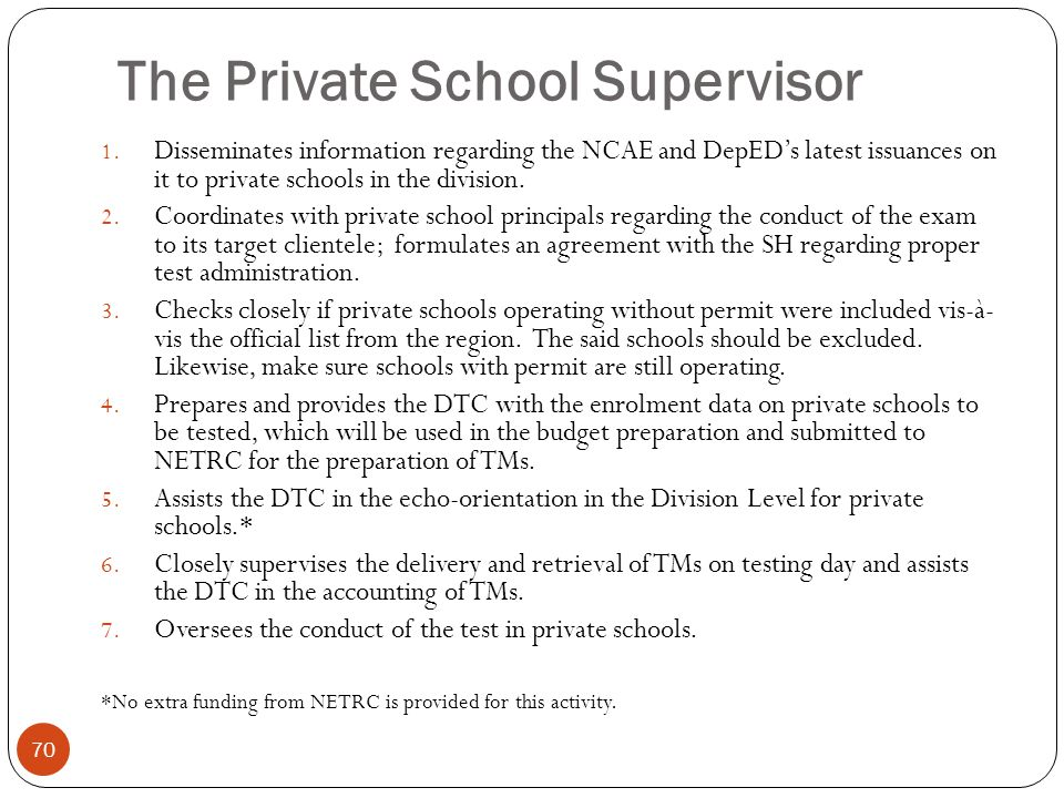 The Private School Supervisor 70 1. Disseminates information regarding the NCAE and DepED's latest issuances on it to private schools in the division.