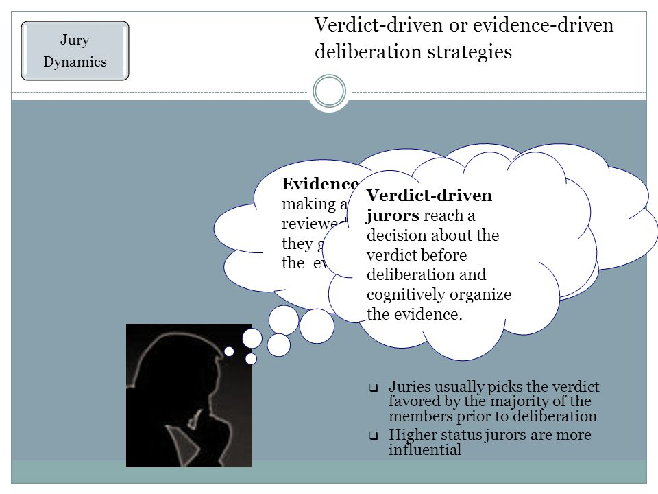 Verdict-driven or evidence-driven deliberation strategies Jury Dynamics Evidence ‑ driven jurors resist making a decision until they have reviewed the available evidence; then they generate a story that organizes the evidence Verdict-driven jurors reach a decision about the verdict before deliberation and cognitively organize the evidence.