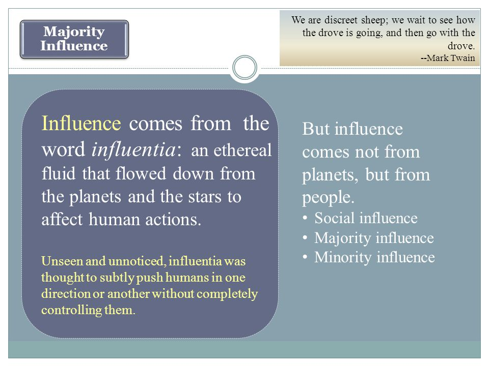Majority Influence Influence comes from the word influentia: an ethereal fluid that flowed down from the planets and the stars to affect human actions.