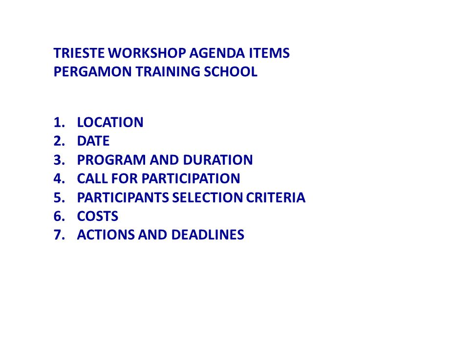 1.LOCATION 2.DATE 3.PROGRAM AND DURATION 4.CALL FOR PARTICIPATION 5.PARTICIPANTS SELECTION CRITERIA 6.COSTS 7.ACTIONS AND DEADLINES TRIESTE WORKSHOP AGENDA ITEMS PERGAMON TRAINING SCHOOL