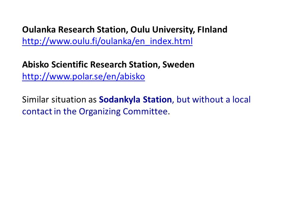 Oulanka Research Station, Oulu University, FInland http://www.oulu.fi/oulanka/en_index.html Abisko Scientific Research Station, Sweden http://www.polar.se/en/abisko Similar situation as Sodankyla Station, but without a local contact in the Organizing Committee.